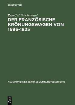 Der französische Krönungswagen von 1696–1825 von Wackernagel,  Rudolf H.