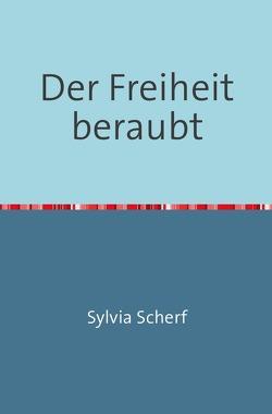 Der Freiheit beraubt von Scherf,  Sylvia