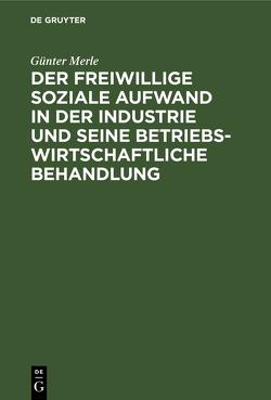 Der freiwillige soziale Aufwand in der Industrie und seine betriebswirtschaftliche Behandlung von Merle,  Günter