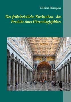 Der frühchristliche Kirchenbau – das Produkt eines Chronologiefehlers von Meisegeier,  Michael