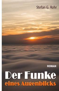 Der Funke eines Augenblicks von Rohr,  Stefan G.