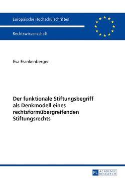 Der funktionale Stiftungsbegriff als Denkmodell eines rechtsformübergreifenden Stiftungsrechts von Frankenberger,  Eva