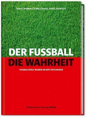 Der Fußball. Die Wahrheit. von Memmert,  Daniel, Strauss,  Bernd, Theweleit,  Daniel