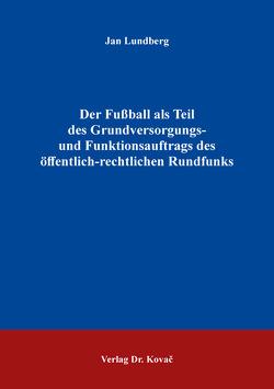Der Fußball als Teil des Grundversorgungs- und Funktionsauftrags des öffentlich-rechtlichen Rundfunks von Lundberg,  Jan