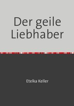 Der geile Liebhaber von Etelka Keller,  Etelka