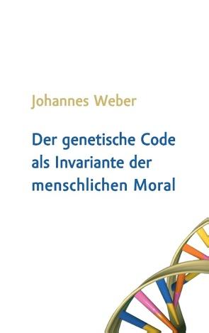 Der genetische Code als Invariante der menschlichen Moral von Weber,  Johannes