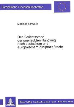 Der Gerichtsstand der unerlaubten Handlung nach deutschem und europäischem Zivilprozeßrecht von Schwarz,  Matthias