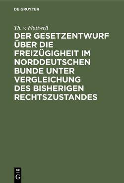 Der Gesetzentwurf über die Freizügigheit im Norddeutschen Bunde unter Vergleichung des bisherigen Rechtszustandes von Flottwell,  Th. v.