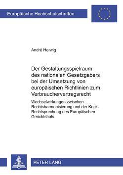 Der Gestaltungsspielraum des nationalen Gesetzgebers bei der Umsetzung von europäischen Richtlinien zum Verbrauchervertragsrecht von Herwig,  André