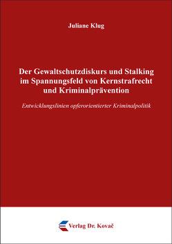 Der Gewaltschutzdiskurs und Stalking im Spannungsfeld von Kernstrafrecht und Kriminalprävention von Klug, Juliane