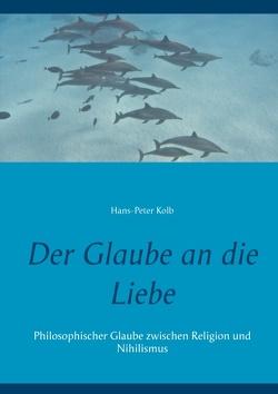 Der Glaube an die Liebe von Kolb,  Hans-Peter