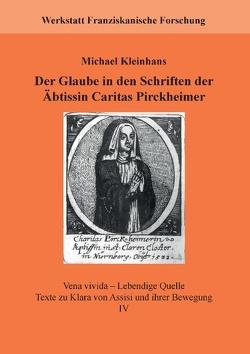 Der Glaube in den Schriften der Äbtissin Caritas Pirckheimer von Fachstelle Franziskanische Forschung,  ., Kleinhans,  Michael, Werkstatt Franziskanische Forschung,  .