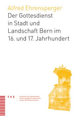 Der Gottesdienst in Stadt und Landschaft Bern im 16. und 17. Jahrhundert von Ehrensperger,  Alfred