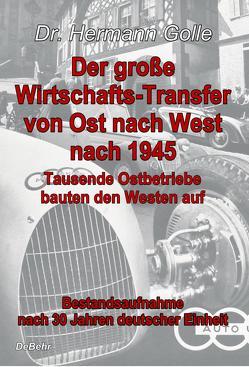 Der große Wirtschafts-Transfer von Ost nach West nach 1945 – Tausende Ostbetriebe bauten den Westen auf – Bestandsaufnahme nach 30 Jahren deutscher Einheit von Dr. Golle,  Hermann
