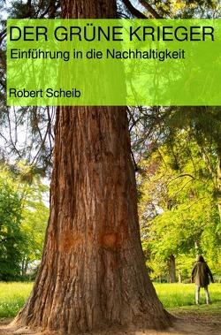 DER GRÜNE KRIEGER – Einführung in die Nachhaltigkeit von Scheib,  Robert