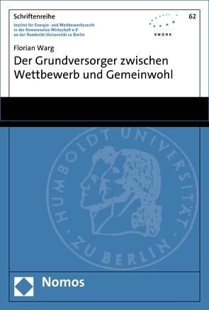Der Grundversorger zwischen Wettbewerb und Gemeinwohl von Warg,  Florian