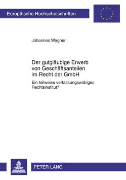 Der gutgläubige Erwerb von Geschäftsanteilen im Recht der GmbH von Wagner,  Johannes