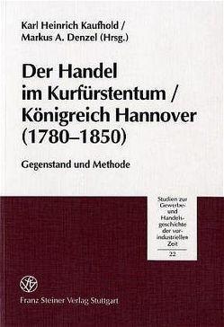Der Handel im Kurfürstentum / Königreich Hannover (1780-1850) von Denzel,  Markus A., Kaufhold,  Karl Heinrich