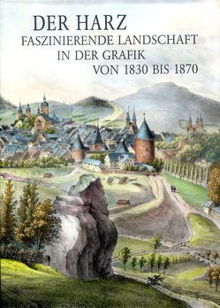 Der Harz – Faszinierende Landschaft in der Grafik von 1830 bis 1870 von Dr. Bode,  Peter, Dr. Lagatz,  Uwe, Grahmann,  Claudia