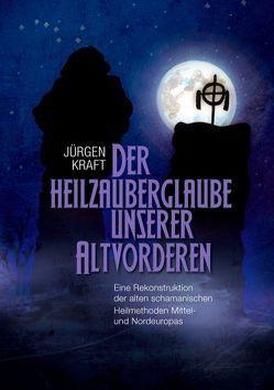 Der Heilzauberglaube unserer Altvorderen von Kraft,  Jürgen
