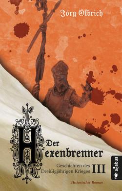 Der Hexenbrenner. Geschichten des Dreißigjährigen Krieges. Band 3 von Olbrich,  Jörg