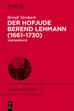 Der Hofjude Berend Lehmann (1661–1730) von Strobach,  Berndt