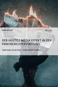 """Der Hostile Media Effekt in der Printberichterstattung. """"Mein Feind, die Zeitung"""" – Ultras im Profifußball von Möller,  David"""
