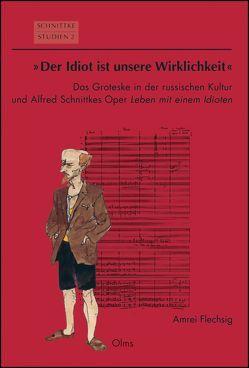 """""""Der Idiot ist unsere Wirklichkeit"""": Das Groteske in der russischen Kultur und Alfred Schnittkes Oper """"Leben mit einem Idioten"""" von Flechsig,  Amrei"""