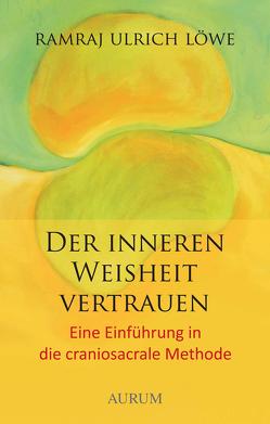 Der inneren Weisheit vertrauen von Löwe,  Ramraj U.