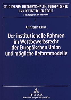 Der institutionelle Rahmen im Wettbewerbsrecht der Europäischen Union und mögliche Reformmodelle von Keim,  Christian