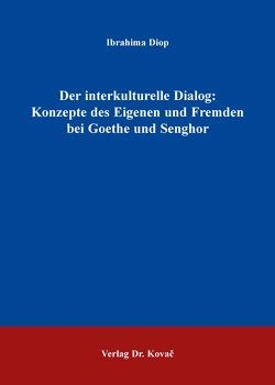 Der interkulturelle Dialog: Konzepte des Eigenen und Fremden bei Goethe und Senghor von Diop,  Ibrahima