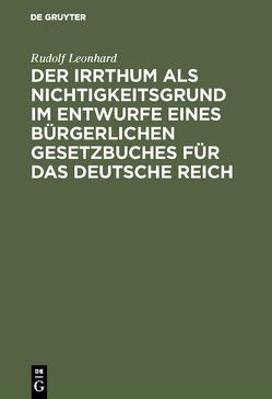 Der Irrthum als Nichtigkeitsgrund im Entwurfe eines bürgerlichen Gesetzbuches für das Deutsche Reich von Leonhard,  Rudolf