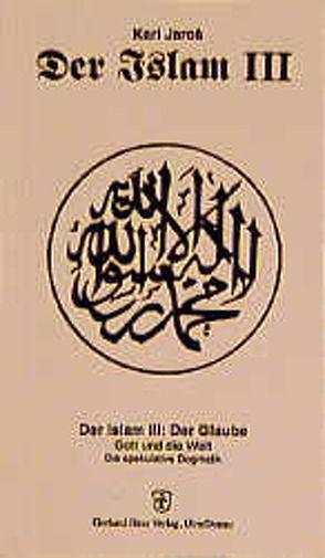 Der Islam / Der Glaube. Gott und die Welt. Die spekulative Dogmatik von Jaros,  Karl