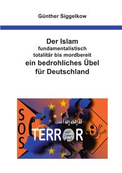Der Islam – fundamentalistisch, totalitär bis mordbereit – ein bedrohliches Übel für Deutschland von Siggelkow,  Günther