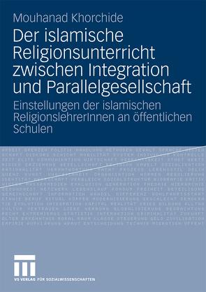 Der islamische Religionsunterricht zwischen Integration und Parallelgesellschaft von Khorchide,  Mouhanad