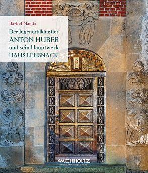 Der Jugendstilkünstler Anton Huber und sein Hauptwerk Haus Lensnack von Manitz,  Bärbel