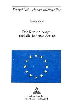 Der Kanton Aargau und die Badener Artikel von Matter,  Martin