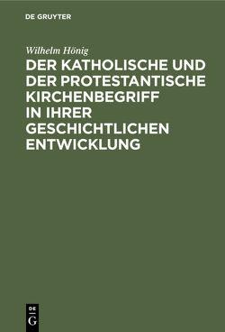 Der katholische und der protestantische Kirchenbegriff in ihrer geschichtlichen Entwicklung von Hönig,  Wilhelm