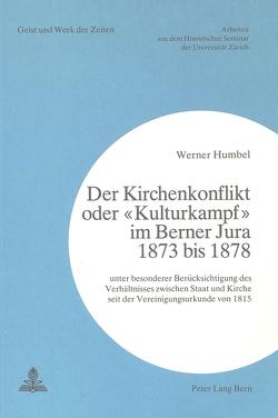 Der Kirchenkonflikt oder «Kulturkampf» im Berner Jura 1873 bis 1878 von Humbel,  Werner