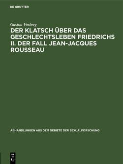 Der Klatsch über das Geschlechtsleben Friedrichs II. Der Fall Jean-Jacques Rousseau von Vorberg,  Gaston