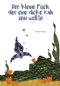 Der kleine Fisch, der eine dicke Kuh sein wollte von Wehinger,  Brigitte