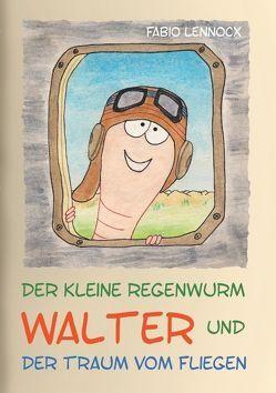 Der kleine Regenwurm Walter und … Der Traum vom Fliegen von Lennocx,  Fabio