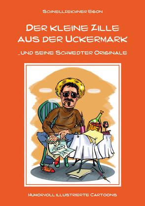 Der kleine Zille aus der Uckermark und seine Schwedter Originale von Schnellzeichner Egon