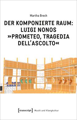 Der komponierte Raum: Luigi Nonos »Prometeo, tragedia dell'ascolto« von Brech,  Martha