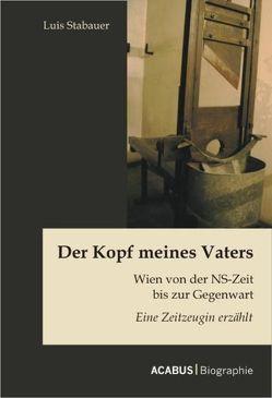 Der Kopf meines Vaters: Wien von der NS-Zeit bis zur Gegenwart – Eine Zeitzeugin erzählt von Stabauer,  Luis