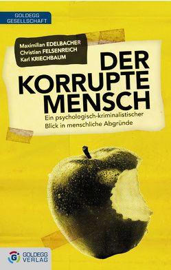 Der korrupte Mensch von Edelbacher,  Maximilian, Felsenreich,  Christian, Kriechbaum,  Karl