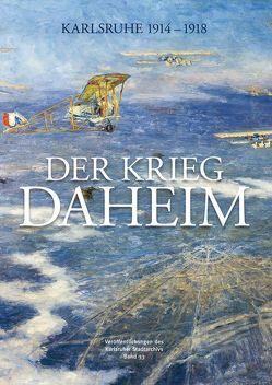 Der Krieg daheim von Bräunche,  Ernst Otto, Kaiser,  Alexandra, Pretsch,  Peter, Stadtarchiv Karlsruhe, Steck,  Volker