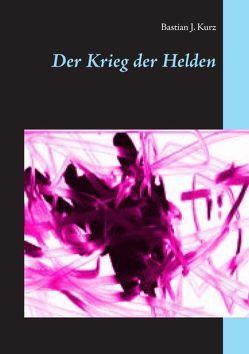 Der Krieg der Helden von Kurz,  Bastian J.