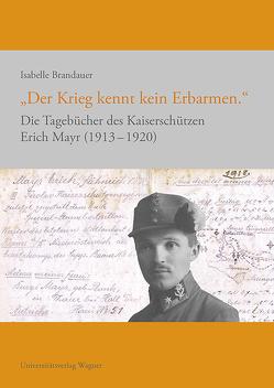 """""""Der Krieg kennt kein Erbarmen."""" Die Tagebücher des Kaiserschützen Erich Mayr 1913-1920 von Brandauer,  Isabelle"""