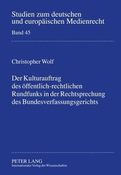 Der Kulturauftrag des öffentlich-rechtlichen Rundfunks in der Rechtsprechung des Bundesverfassungsgerichts von Wolf,  Christopher